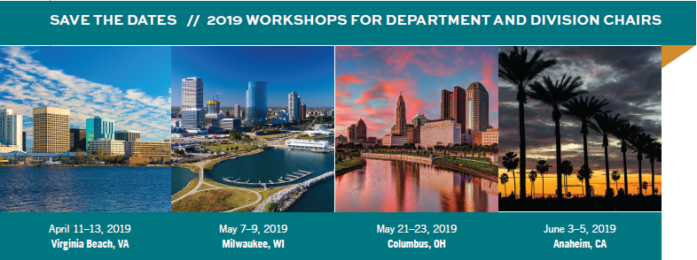 Save the Dates - 2019 Workshops for Department and Division Chairs: April 11-13, 2019 - Virginia Beach, VA; May 7-9, 2019 - Milwaukee, WI; May 21-23, 2019 - Columbus, OH; June 3-5, 2019 - Anaheim, CA